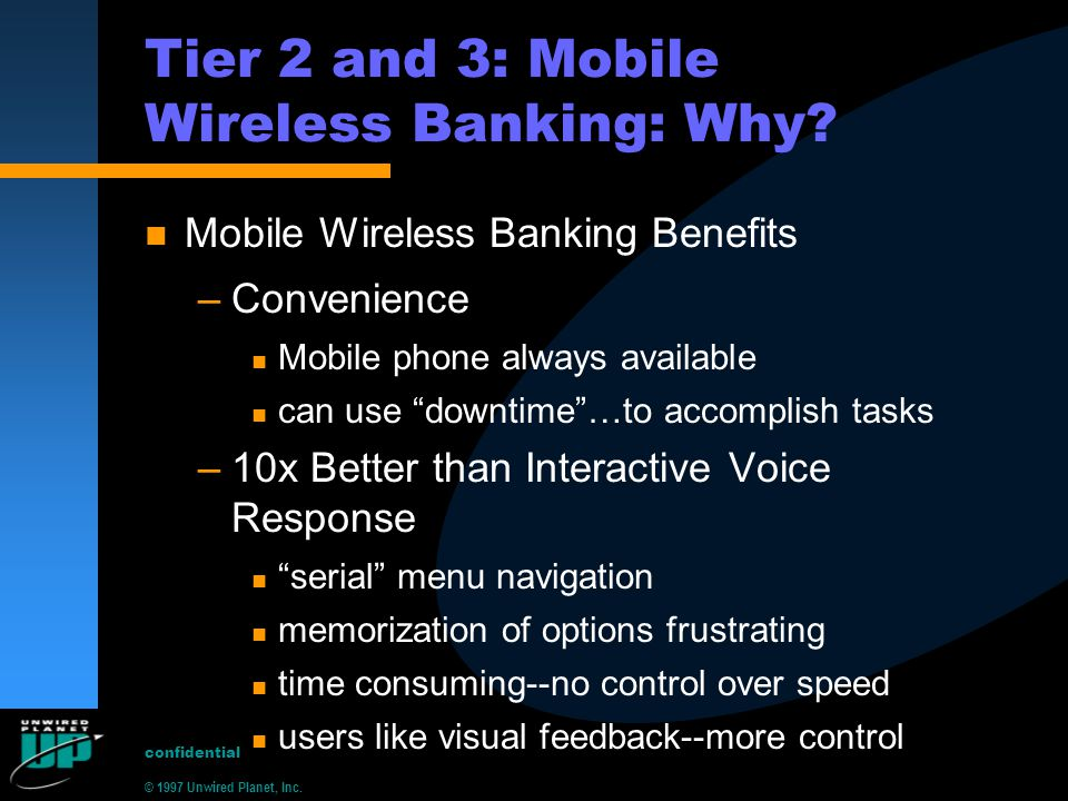 © 1997 Unwired Planet, Inc. confidential Tier 2 and 3: Mobile Wireless Banking: Why? n Mobile Wireless Banking Benefits –Convenience n Mobile phone al