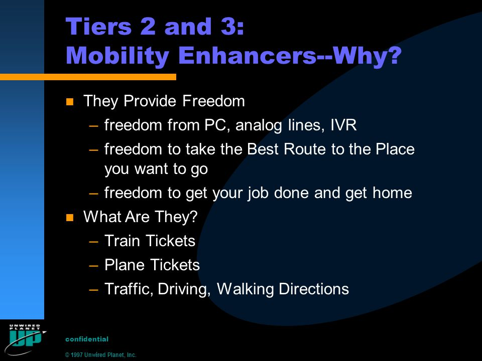 © 1997 Unwired Planet, Inc. confidential Tiers 2 and 3: Mobility Enhancers--Why? n They Provide Freedom –freedom from PC, analog lines, IVR –freedom t