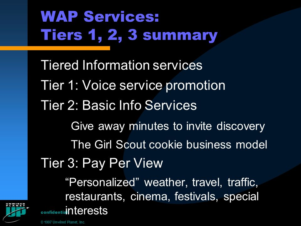 © 1997 Unwired Planet, Inc. confidential WAP Services: Tiers 1, 2, 3 summary Tiered Information services Tier 1: Voice service promotion Tier 2: Basic
