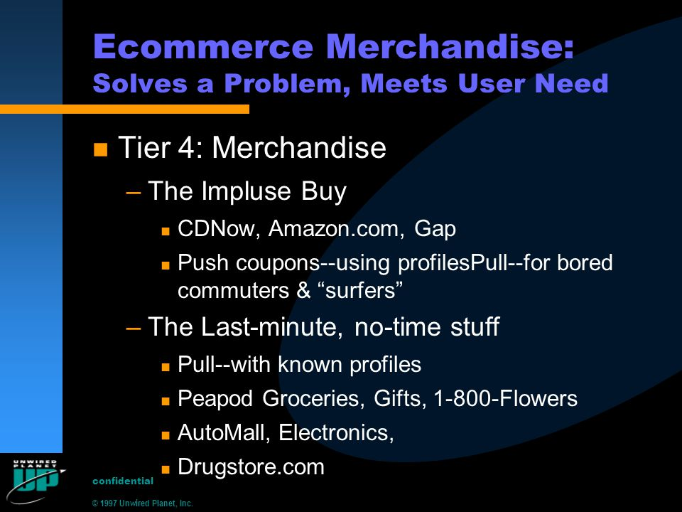 © 1997 Unwired Planet, Inc. confidential Ecommerce Merchandise: Solves a Problem, Meets User Need n Tier 4: Merchandise –The Impluse Buy n CDNow, Amaz