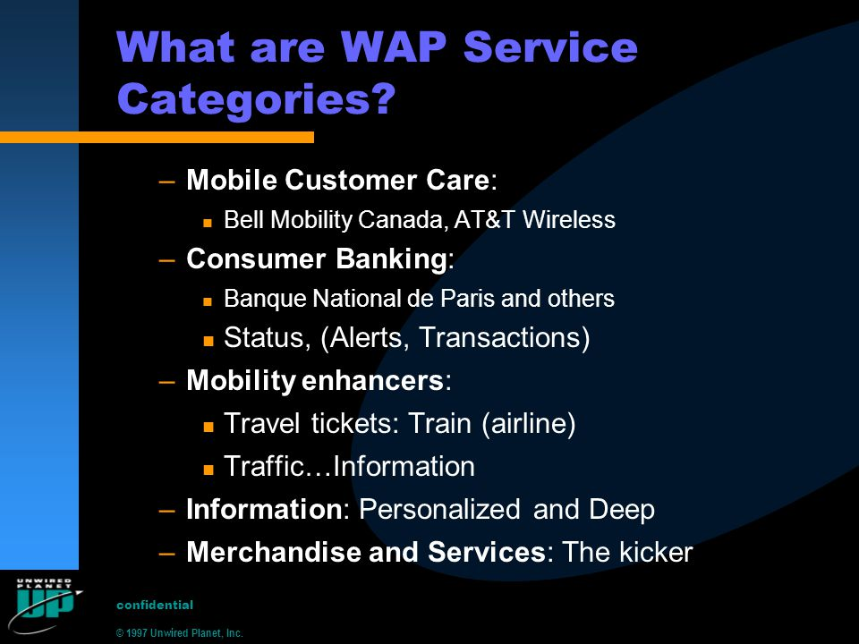 © 1997 Unwired Planet, Inc. confidential What are WAP Service Categories? –Mobile Customer Care: n Bell Mobility Canada, AT&T Wireless –Consumer Banki