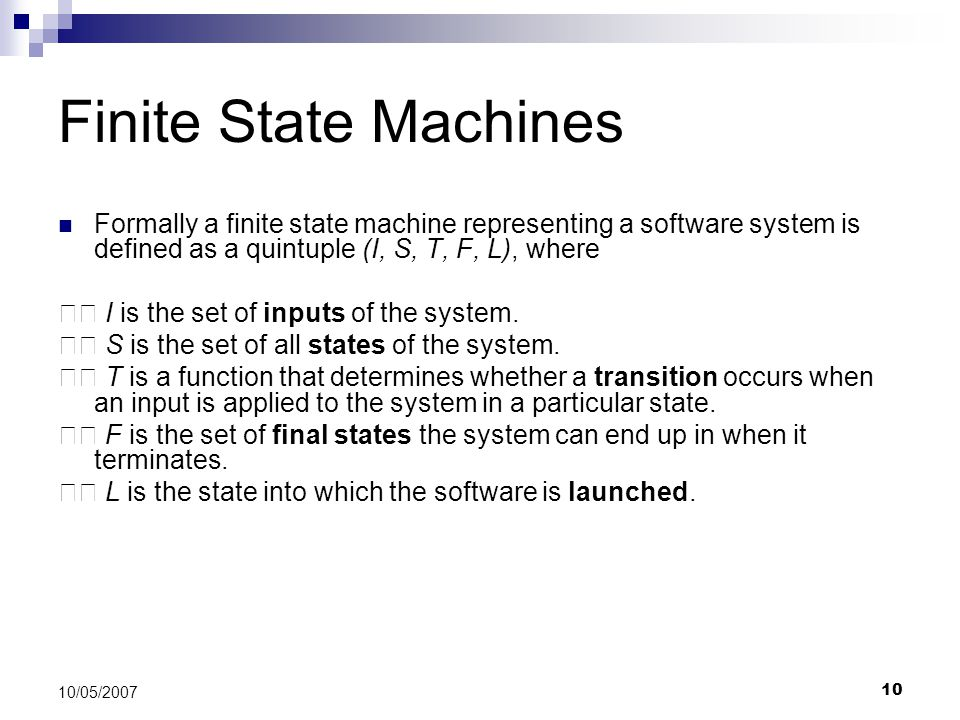 10 10/05/2007 Finite State Machines Formally a finite state machine representing a software system is defined as a quintuple (I, S, T, F, L), where I