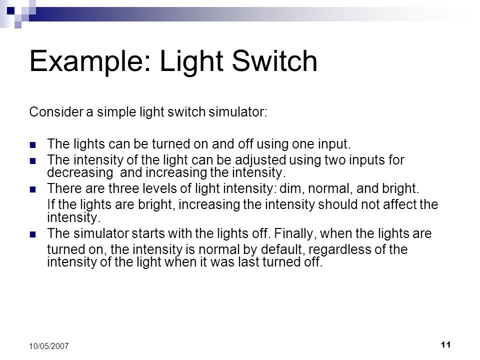 11 10/05/2007 Example: Light Switch Consider a simple light switch simulator: The lights can be turned on and off using one input. The intensity of th