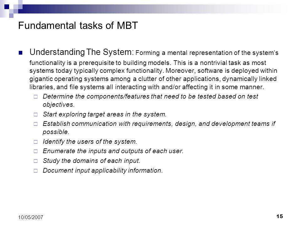 15 10/05/2007 Fundamental tasks of MBT Understanding The System: Forming a mental representation of the system's functionality is a prerequisite to bu