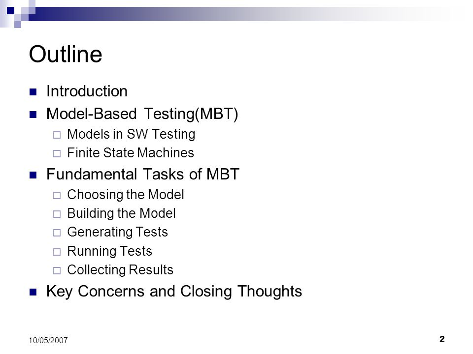 2 10/05/2007 Outline Introduction Model-Based Testing(MBT)  Models in SW Testing  Finite State Machines Fundamental Tasks of MBT  Choosing the Mode
