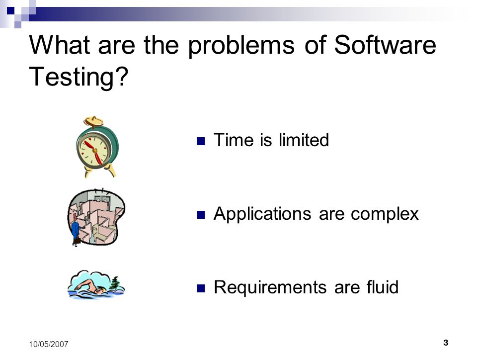 3 10/05/2007 What are the problems of Software Testing? Time is limited Applications are complex Requirements are fluid