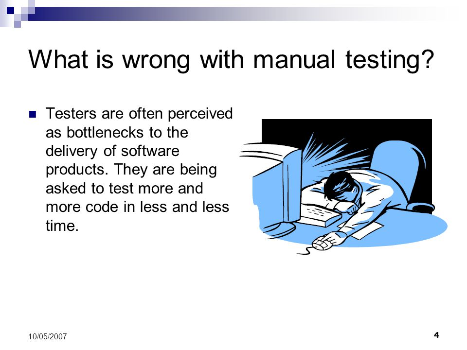 4 10/05/2007 What is wrong with manual testing? Testers are often perceived as bottlenecks to the delivery of software products. They are being asked