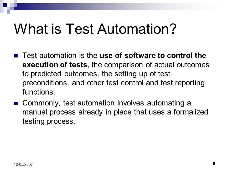 5 10/05/2007 What is Test Automation? Test automation is the use of software to control the execution of tests, the comparison of actual outcomes to p