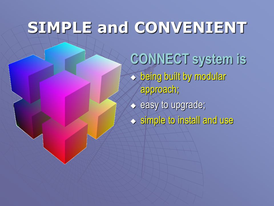 SIMPLE and CONVENIENT CONNECT system is  being built by modular approach;  easy to upgrade;  simple to install and use