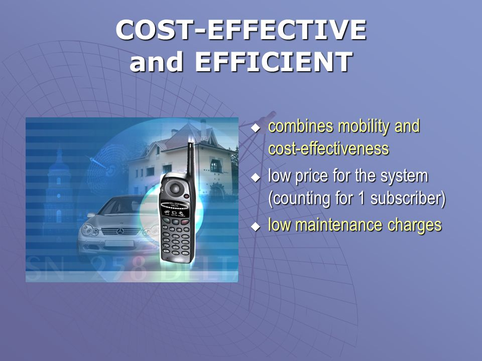 COST-EFFECTIVE and EFFICIENT  combines mobility and cost-effectiveness  low price for the system (counting for 1 subscriber)  low maintenance charg
