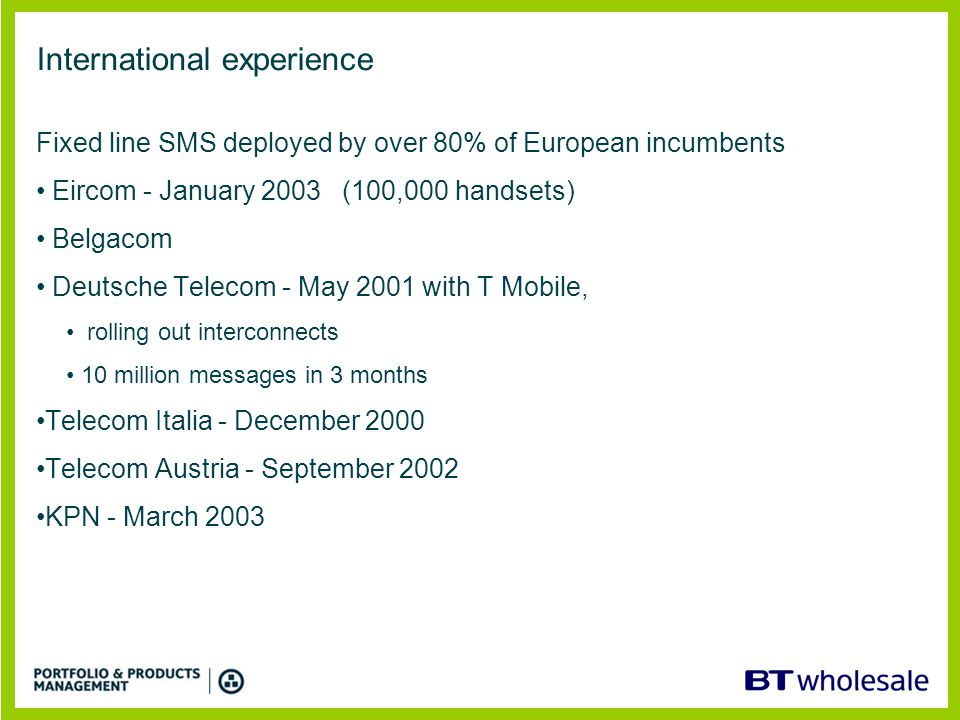UK MNO's UK OLO or SP's UK ISP's Destination network 'Any to Any' messaging hub Messaging applications Originating Network SMS Xchange Mobile to Fixed Fixed to Mobile Fixed to Fixed BT Wholesale Product concept Any BT PSTN line