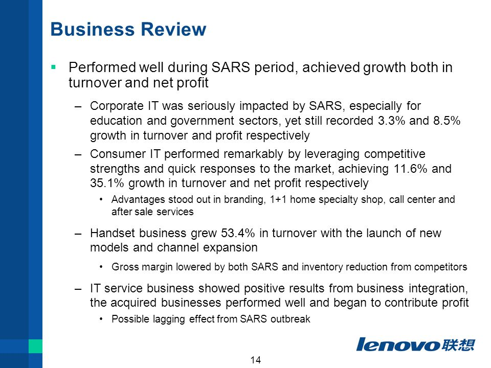 14 Business Review  Performed well during SARS period, achieved growth both in turnover and net profit –Corporate IT was seriously impacted by SARS, especially for education and government sectors, yet still recorded 3.3% and 8.5% growth in turnover and profit respectively –Consumer IT performed remarkably by leveraging competitive strengths and quick responses to the market, achieving 11.6% and 35.1% growth in turnover and net profit respectively Advantages stood out in branding, 1+1 home specialty shop, call center and after sale services –Handset business grew 53.4% in turnover with the launch of new models and channel expansion Gross margin lowered by both SARS and inventory reduction from competitors –IT service business showed positive results from business integration, the acquired businesses performed well and began to contribute profit Possible lagging effect from SARS outbreak