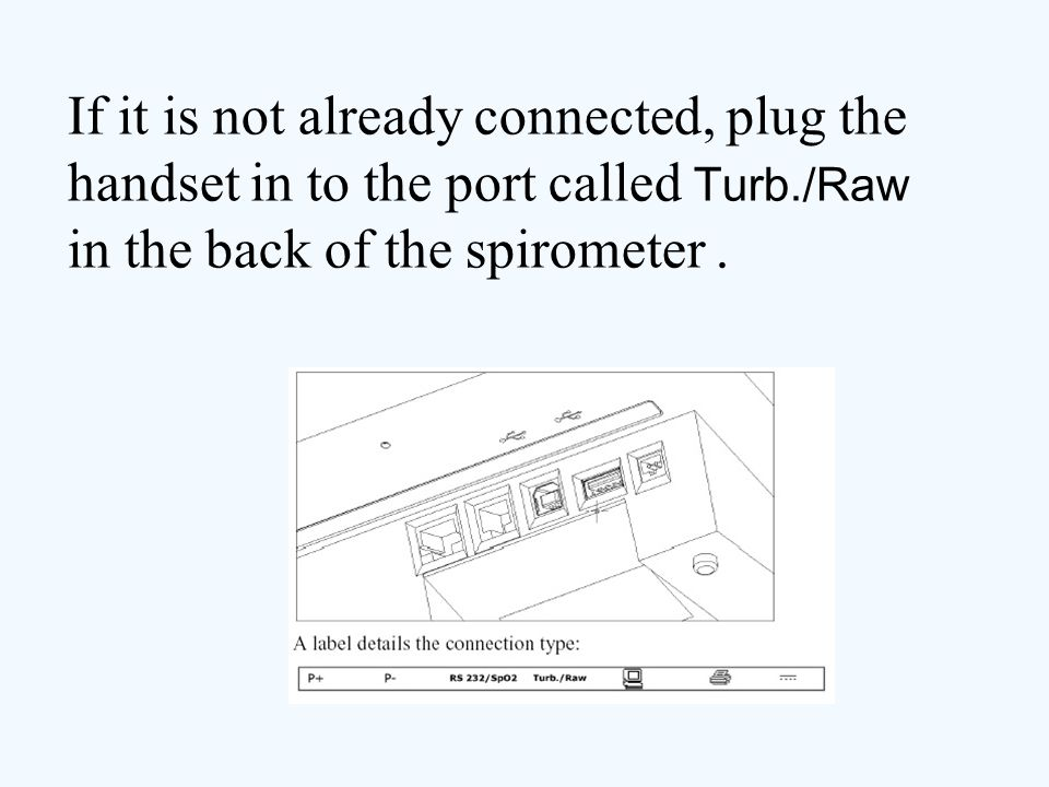 If it is not already connected, plug the handset in to the port called Turb./Raw in the back of the spirometer.