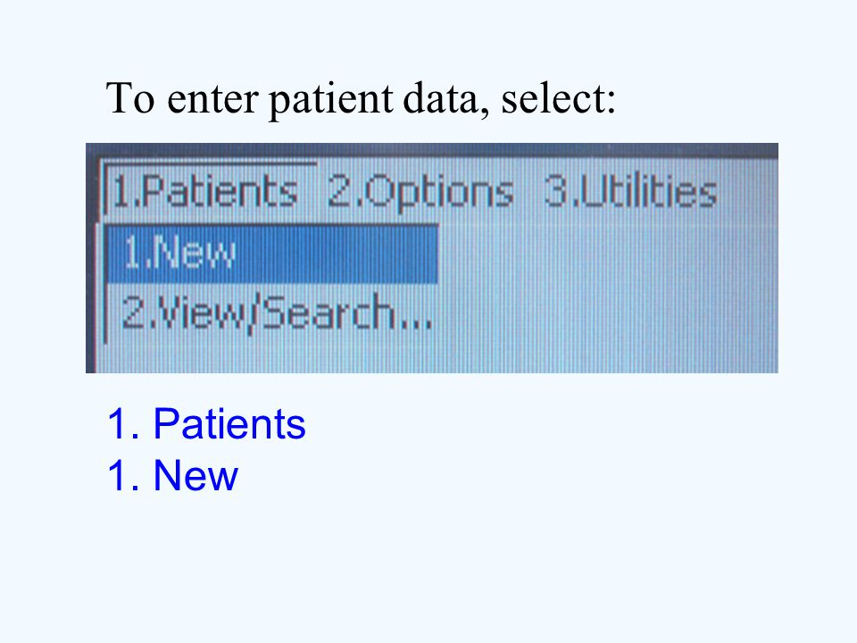 To enter patient data, select: 1. Patients 1. New