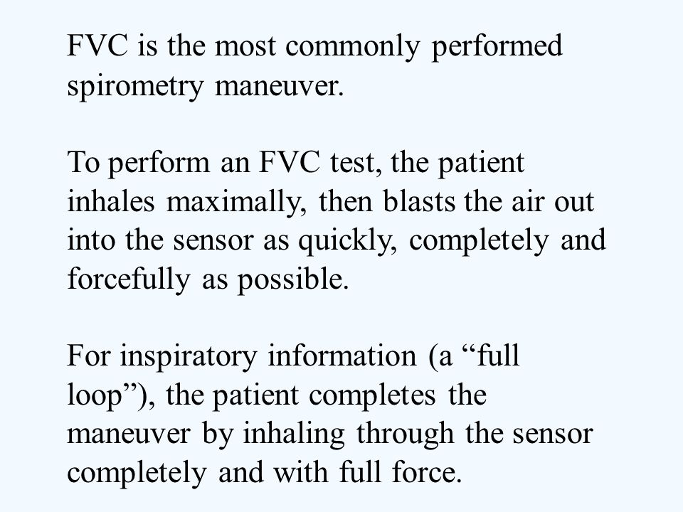 FVC is the most commonly performed spirometry maneuver. To perform an FVC test, the patient inhales maximally, then blasts the air out into the sensor