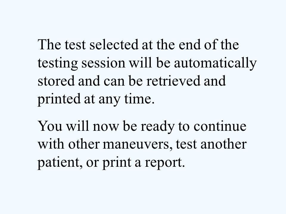 The test selected at the end of the testing session will be automatically stored and can be retrieved and printed at any time. You will now be ready t