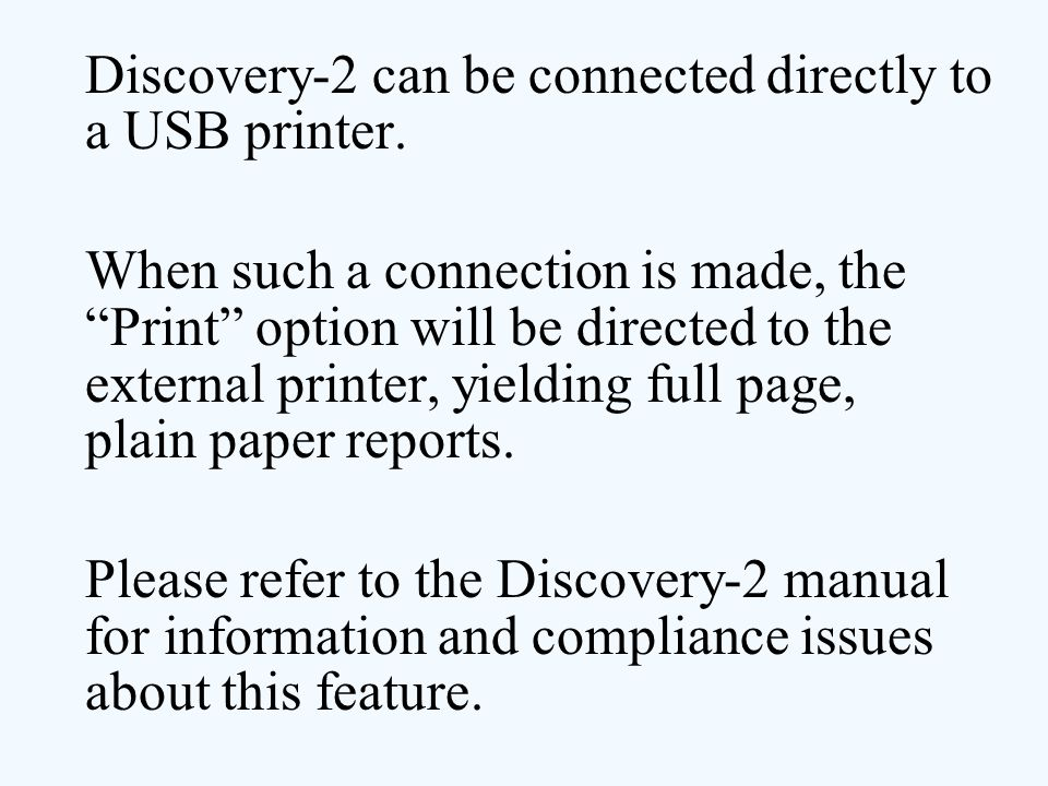 """Discovery-2 can be connected directly to a USB printer. When such a connection is made, the """"Print"""" option will be directed to the external printer, y"""