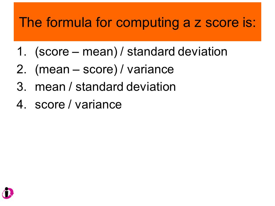 The formula for computing a z score is: 1.(score – mean) / standard deviation 2.(mean – score) / variance 3.mean / standard deviation 4.score / variance