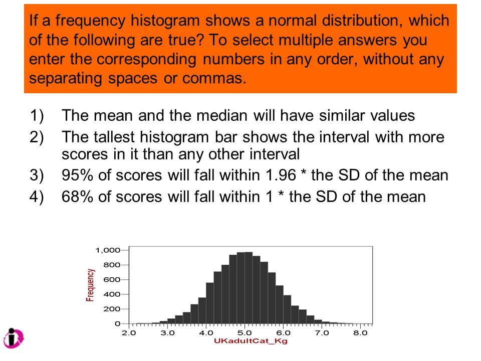 If a frequency histogram shows a normal distribution, which of the following are true.