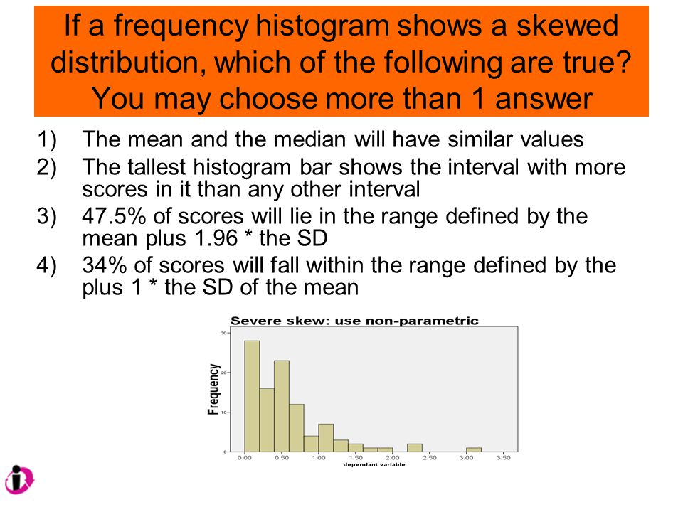 If a frequency histogram shows a skewed distribution, which of the following are true.
