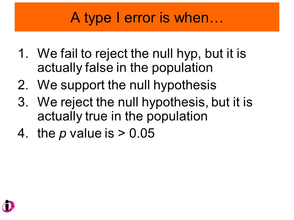 A type I error is when… 1.We fail to reject the null hyp, but it is actually false in the population 2.We support the null hypothesis 3.We reject the null hypothesis, but it is actually true in the population 4.the p value is > 0.05