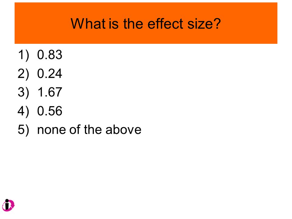 What is the effect size? 1)0.83 2)0.24 3)1.67 4)0.56 5)none of the above