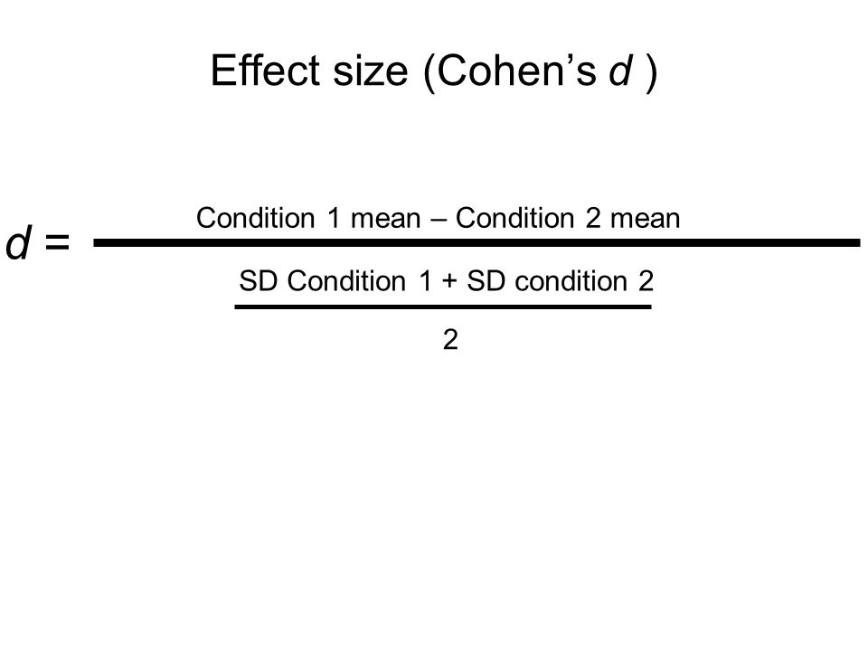 Effect size (Cohen's d ) d = Condition 1 mean – Condition 2 mean SD Condition 1 + SD condition 2 2