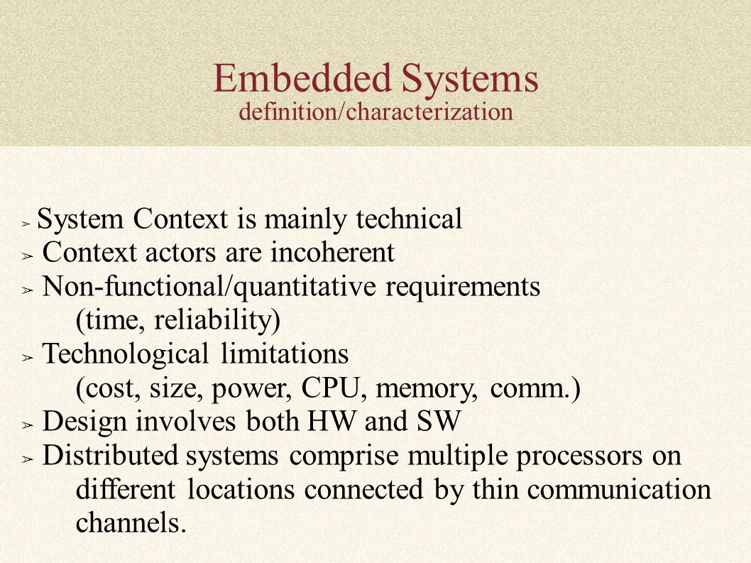 Embedded Systems definition/characterization ➢ System Context is mainly technical ➢ Context actors are incoherent ➢ Non-functional/quantitative requirements (time, reliability) ➢ Technological limitations (cost, size, power, CPU, memory, comm.) ➢ Design involves both HW and SW ➢ Distributed systems comprise multiple processors on different locations connected by thin communication channels.
