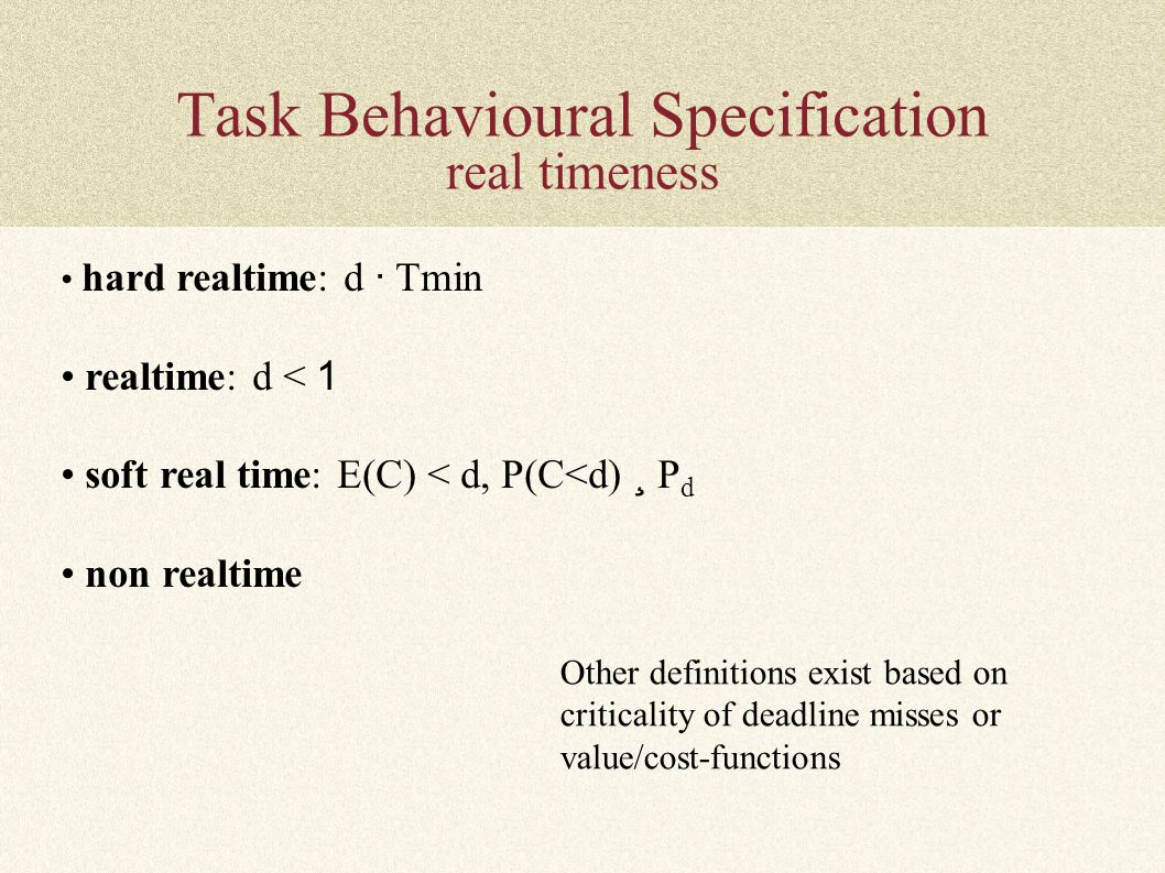 Task Behavioural Specification real timeness hard realtime: d · Tmin realtime: d < 1 soft real time: E(C) < d, P(C<d) ¸ P d non realtime Other definit
