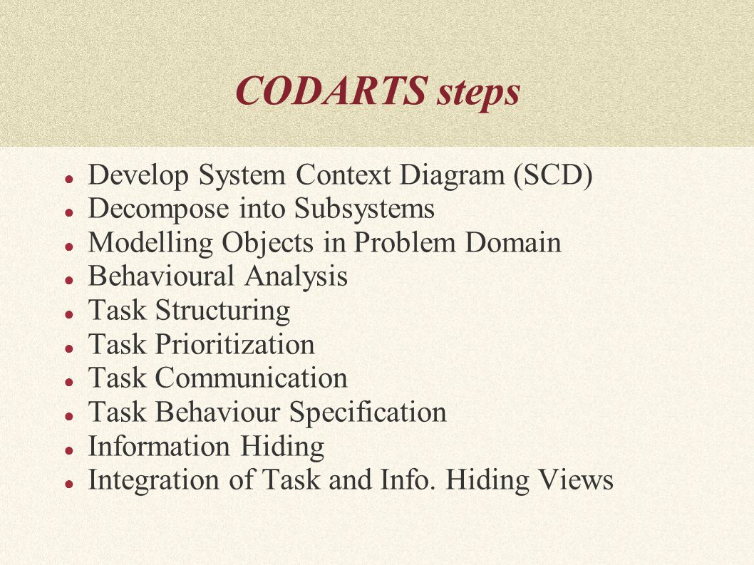 CODARTS steps ● Develop System Context Diagram (SCD) ● Decompose into Subsystems ● Modelling Objects in Problem Domain ● Behavioural Analysis ● Task Structuring ● Task Prioritization ● Task Communication ● Task Behaviour Specification ● Information Hiding ● Integration of Task and Info.