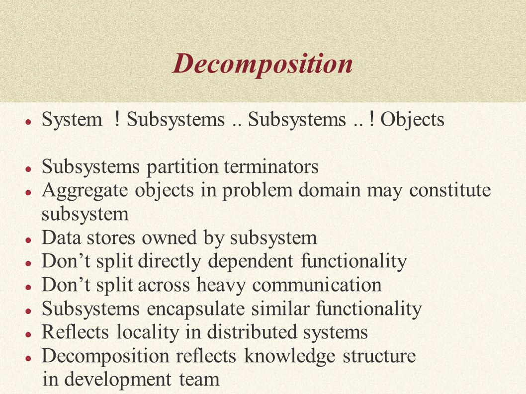 Decomposition ● System ! Subsystems.. Subsystems.. ! Objects ● Subsystems partition terminators ● Aggregate objects in problem domain may constitute s