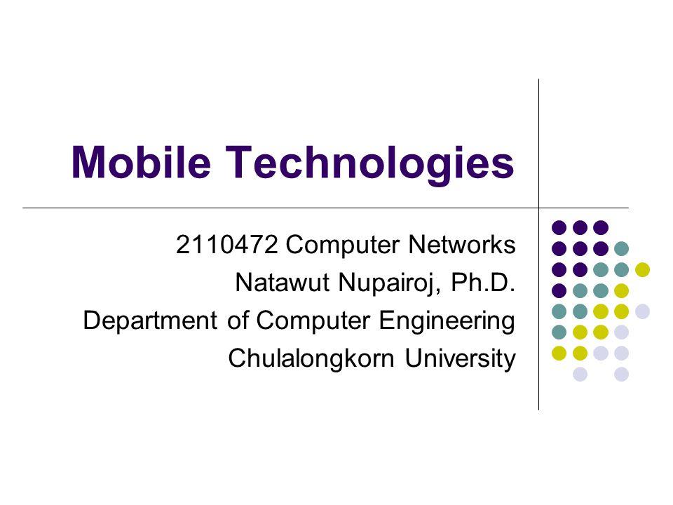 Mobile Technologies 2110472 Computer Networks Natawut Nupairoj, Ph.D. Department of Computer Engineering Chulalongkorn University