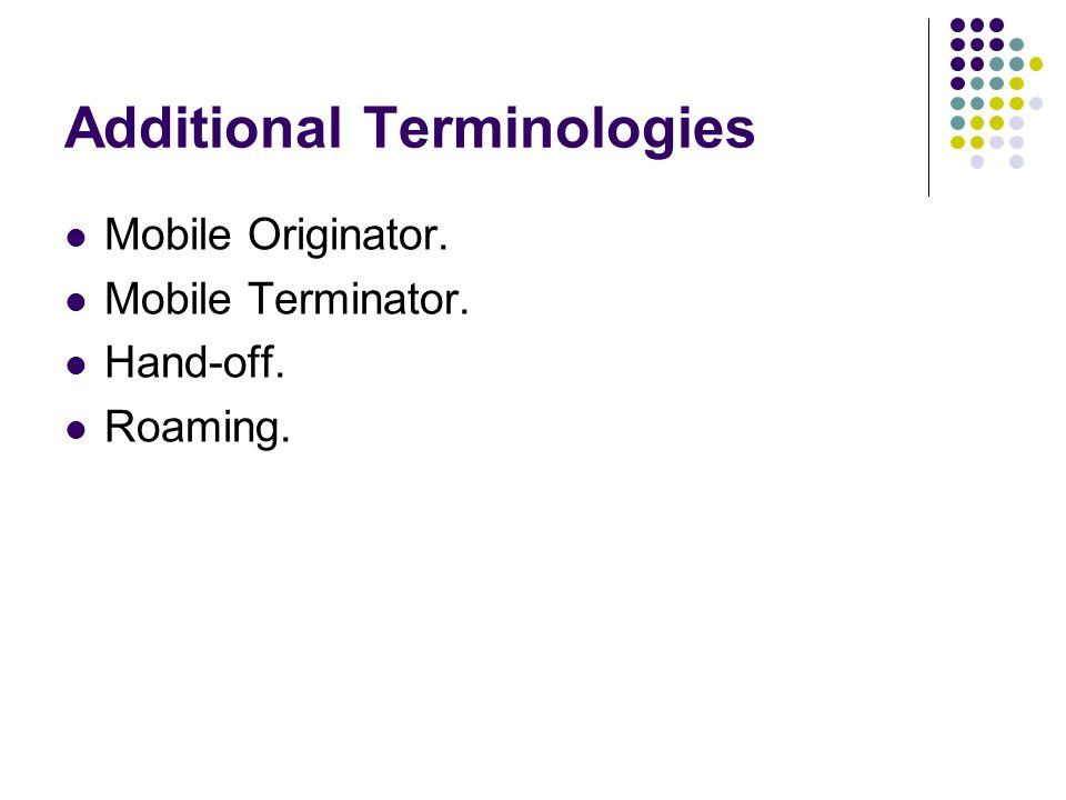 Additional Terminologies Mobile Originator. Mobile Terminator. Hand-off. Roaming.