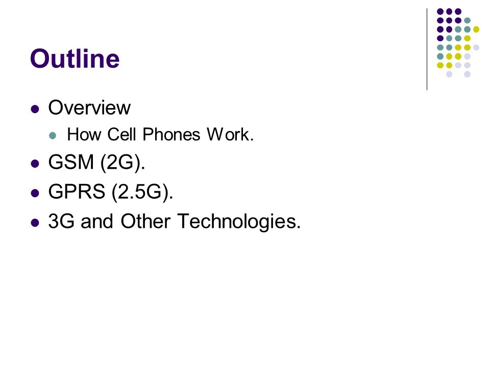 Outline Overview How Cell Phones Work. GSM (2G). GPRS (2.5G). 3G and Other Technologies.