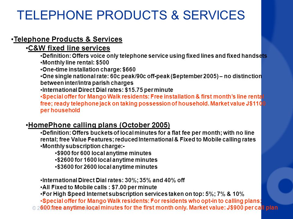 © 2005 Cable and Wireless plc TELEPHONE PRODUCTS & SERVICES Telephone Products & Services C&W fixed line services Definition: Offers voice only telephone service using fixed lines and fixed handsets Monthly line rental: $500 One-time installation charge: $660 One single national rate: 60c peak/90c off-peak (September 2005) – no distinction between inter/intra parish charges International Direct Dial rates: $15.75 per minute Special offer for Mango Walk residents: Free installation & first month's line rental free; ready telephone jack on taking possession of household.