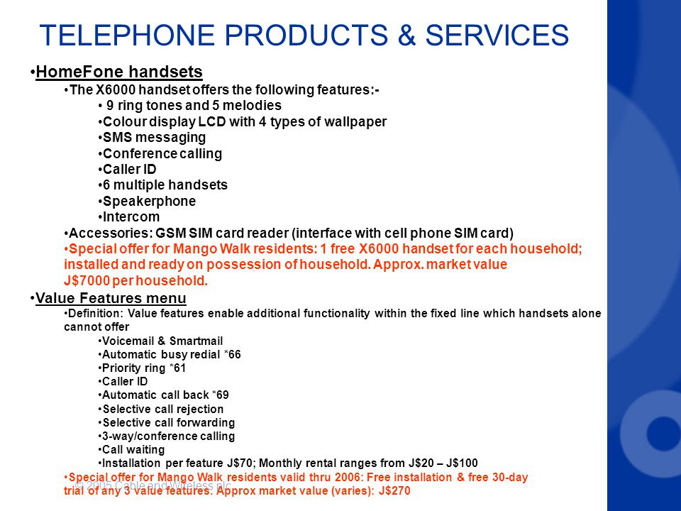 © 2005 Cable and Wireless plc TELEPHONE PRODUCTS & SERVICES HomeFone handsets The X6000 handset offers the following features:- 9 ring tones and 5 mel