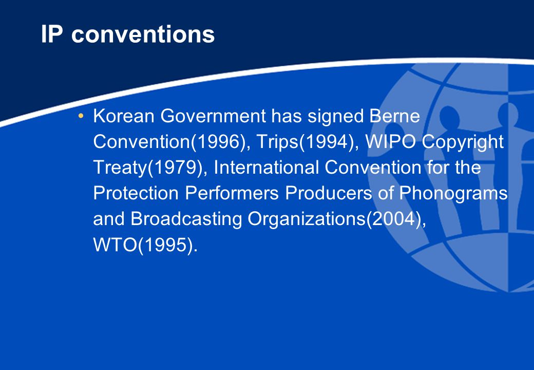 IP conventions Korean Government has signed Berne Convention(1996), Trips(1994), WIPO Copyright Treaty(1979), International Convention for the Protection Performers Producers of Phonograms and Broadcasting Organizations(2004), WTO(1995).