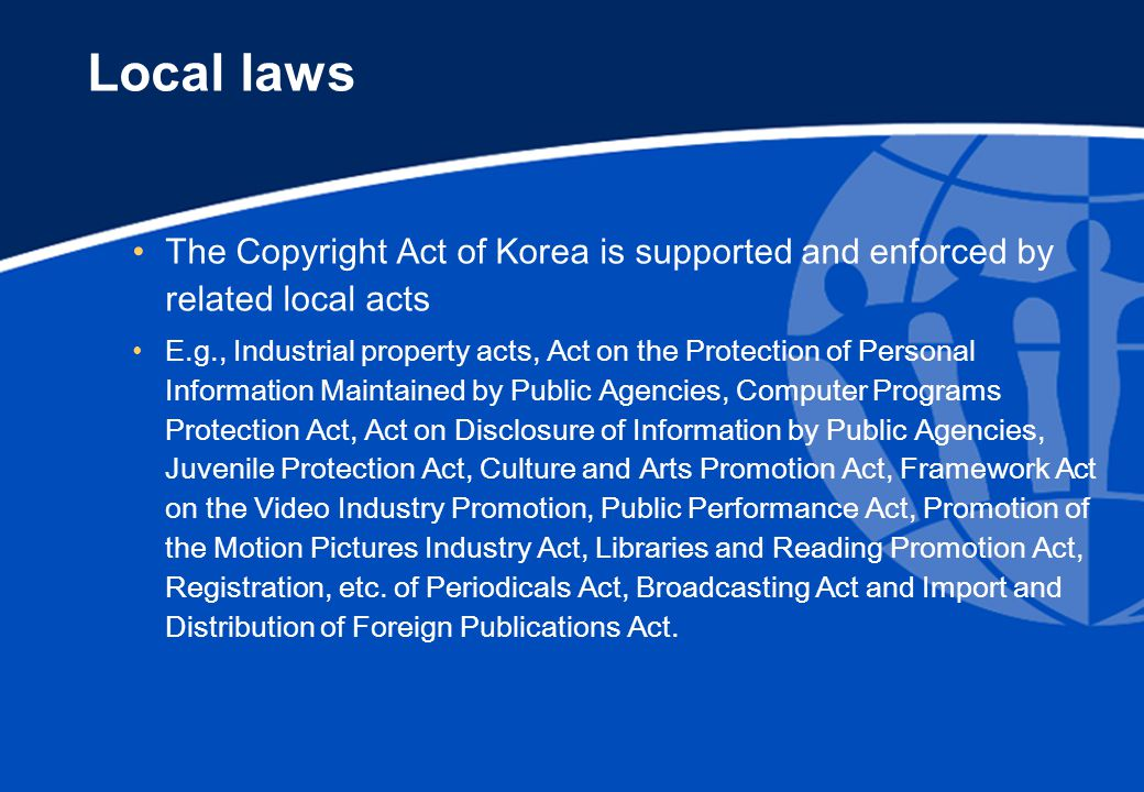 Local laws The Copyright Act of Korea is supported and enforced by related local acts E.g., Industrial property acts, Act on the Protection of Personal Information Maintained by Public Agencies, Computer Programs Protection Act, Act on Disclosure of Information by Public Agencies, Juvenile Protection Act, Culture and Arts Promotion Act, Framework Act on the Video Industry Promotion, Public Performance Act, Promotion of the Motion Pictures Industry Act, Libraries and Reading Promotion Act, Registration, etc.