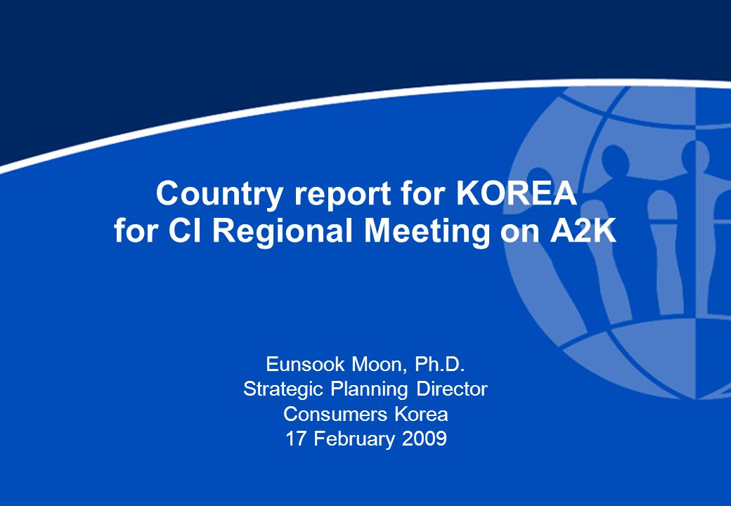 Country report for KOREA for CI Regional Meeting on A2K Eunsook Moon, Ph.D.