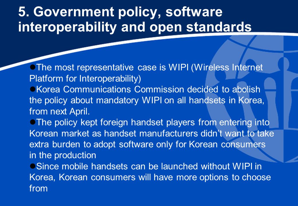 5. Government policy, software interoperability and open standards The most representative case is WIPI (Wireless Internet Platform for Interoperabili