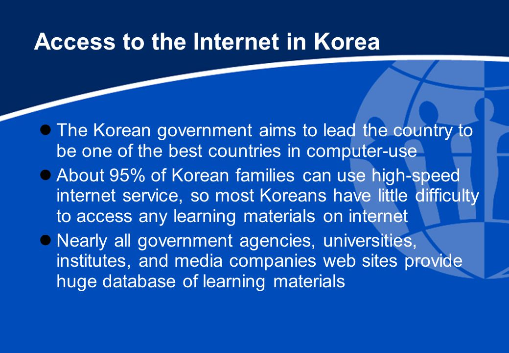 The Korean government aims to lead the country to be one of the best countries in computer-use About 95% of Korean families can use high-speed internet service, so most Koreans have little difficulty to access any learning materials on internet Nearly all government agencies, universities, institutes, and media companies web sites provide huge database of learning materials Access to the Internet in Korea