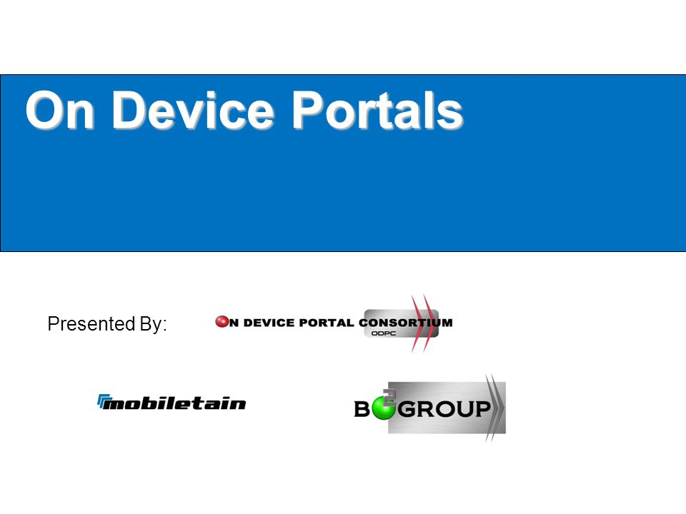 Mobiletain & The On Device Portal Consortium The ODPC was formed by Mobiletain/B2 Group to: Further the advancements of On Device Portals Gather input from all companies in the ODP Space Help guide the standards and practices associated with the ODP market place & development in regards to technology and best practices Foster open discussion about ODP developments and the advancements of the technology and market place world wide B2 Group is a technology & channel consulting firm based out of Irvine CA and is the founding group behind the ODPC, the ODPC consists of (502) members from companies in the ODP space within brands, hardware, mobile, software, and emerging technologies from around the world