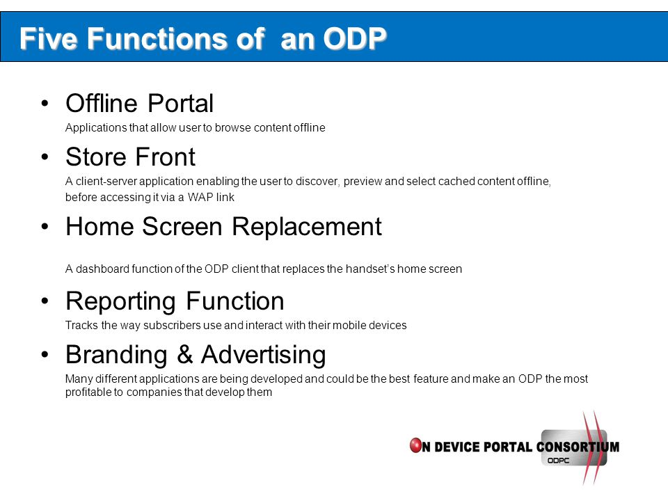 Five Functions of an ODP Offline Portal Applications that allow user to browse content offline Store Front A client-server application enabling the user to discover, preview and select cached content offline, before accessing it via a WAP link Home Screen Replacement A dashboard function of the ODP client that replaces the handset's home screen Reporting Function Tracks the way subscribers use and interact with their mobile devices Branding & Advertising Many different applications are being developed and could be the best feature and make an ODP the most profitable to companies that develop them
