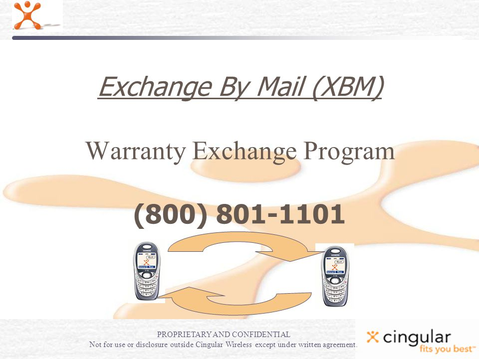 Exchange By Mail (XBM) Warranty Exchange Program (800) 801-1101 PROPRIETARY AND CONFIDENTIAL Not for use or disclosure outside Cingular Wireless except under written agreement.