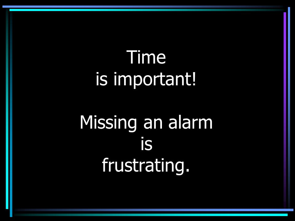 Time is important! Missing an alarm is frustrating.