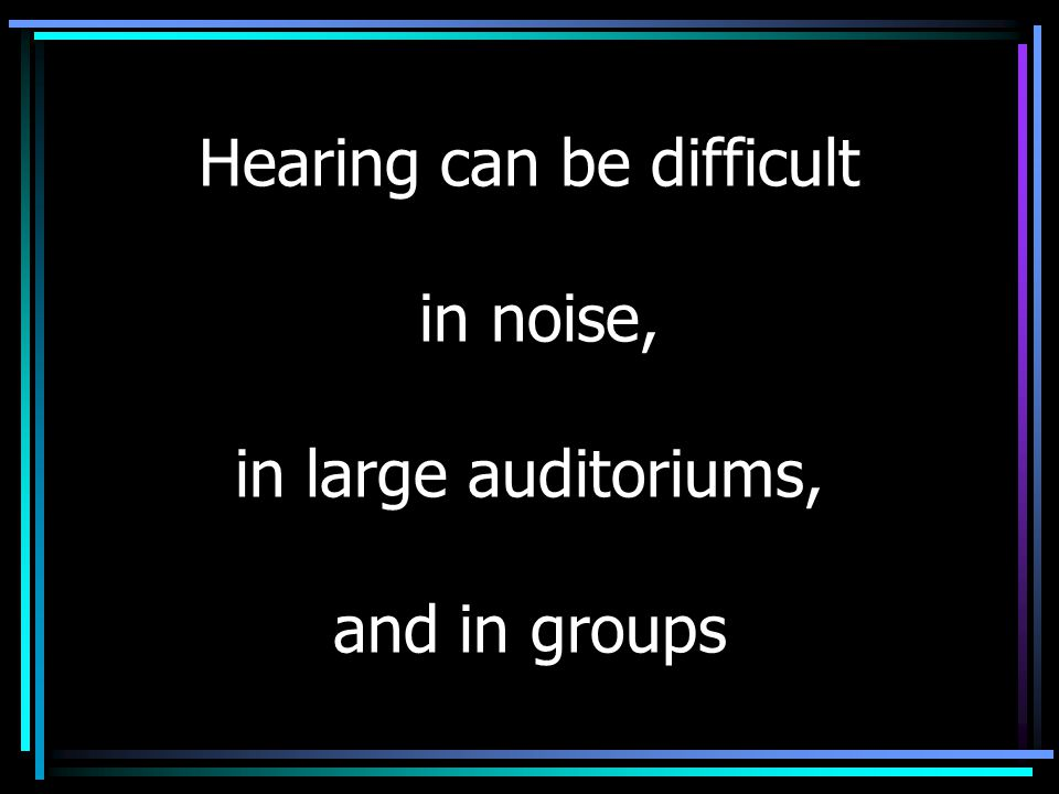 Hearing can be difficult in noise, in large auditoriums, and in groups