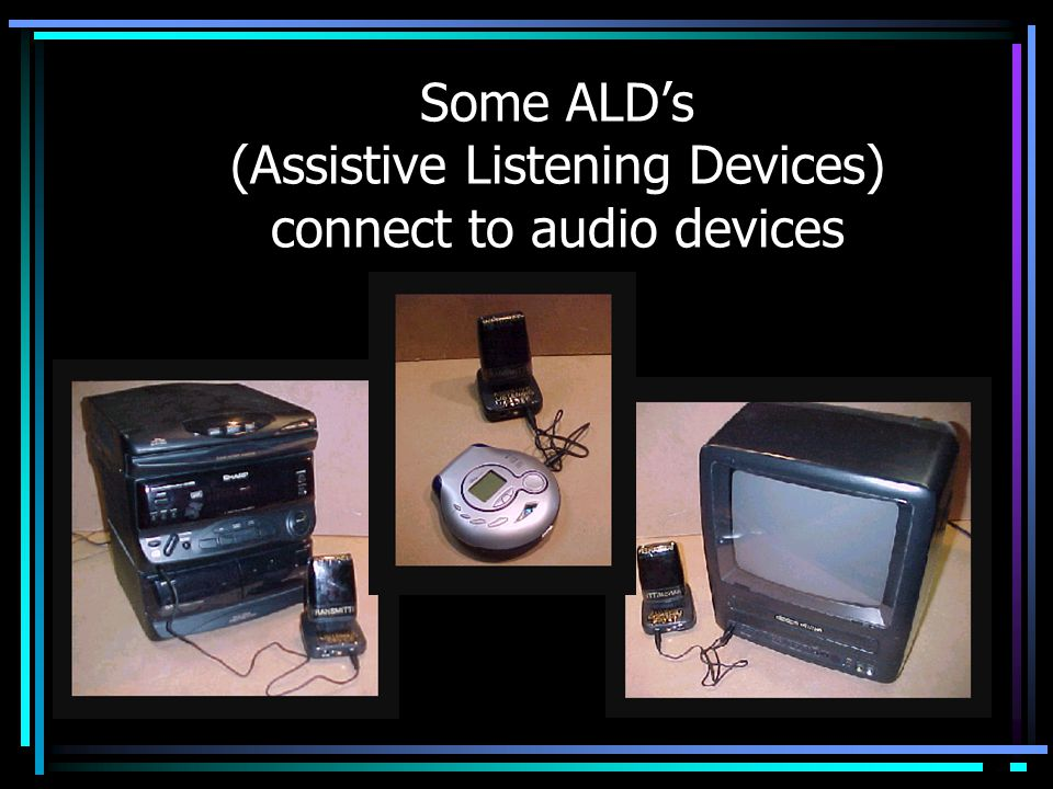 Some ALD's (Assistive Listening Devices) connect to audio devices