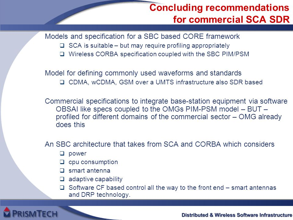 Concluding recommendations for commercial SCA SDR Models and specification for a SBC based CORE framework  SCA is suitable – but may require profiling appropriately  Wireless CORBA specification coupled with the SBC PIM/PSM Model for defining commonly used waveforms and standards  CDMA, wCDMA, GSM over a UMTS infrastructure also SDR based Commercial specifications to integrate base-station equipment via software OBSAI like specs coupled to the OMGs PIM-PSM model – BUT – profiled for different domains of the commercial sector – OMG already does this An SBC architecture that takes from SCA and CORBA which considers  power  cpu consumption  smart antenna  adaptive capability  Software CF based control all the way to the front end – smart antennas and DRP technology.