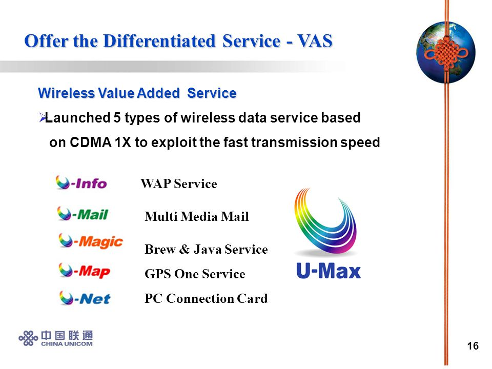 16 Wireless Value Added Service  Launched 5 types of wireless data service based on CDMA 1X to exploit the fast transmission speed WAP Service Brew & Java Service GPS One Service PC Connection Card Multi Media Mail Offer the Differentiated Service - VAS Offer the Differentiated Service - VAS