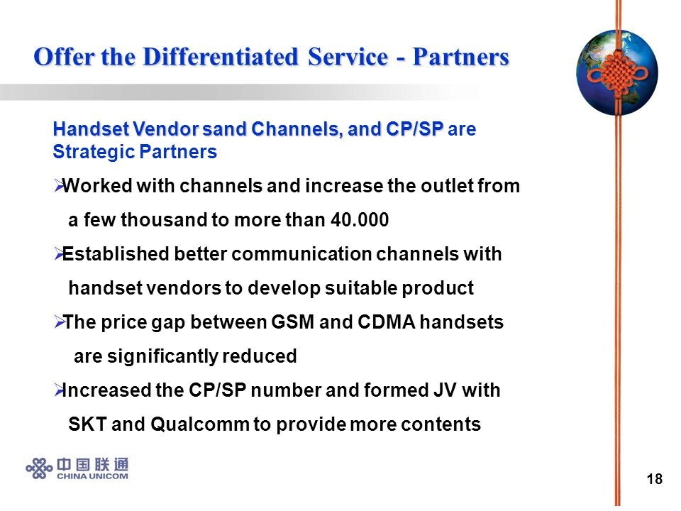 18 Handset Vendor sand Channels, and CP/SP Handset Vendor sand Channels, and CP/SP are Strategic Partners  Worked with channels and increase the outlet from a few thousand to more than 40.000  Established better communication channels with handset vendors to develop suitable product  The price gap between GSM and CDMA handsets are significantly reduced  Increased the CP/SP number and formed JV with SKT and Qualcomm to provide more contents Offer the Differentiated Service - Partners Offer the Differentiated Service - Partners